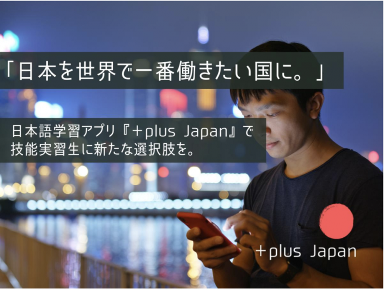 【plus Japan】技能実習生向け、言葉の力で人の選択肢を広げる日本語学習アプリの企画・開発!