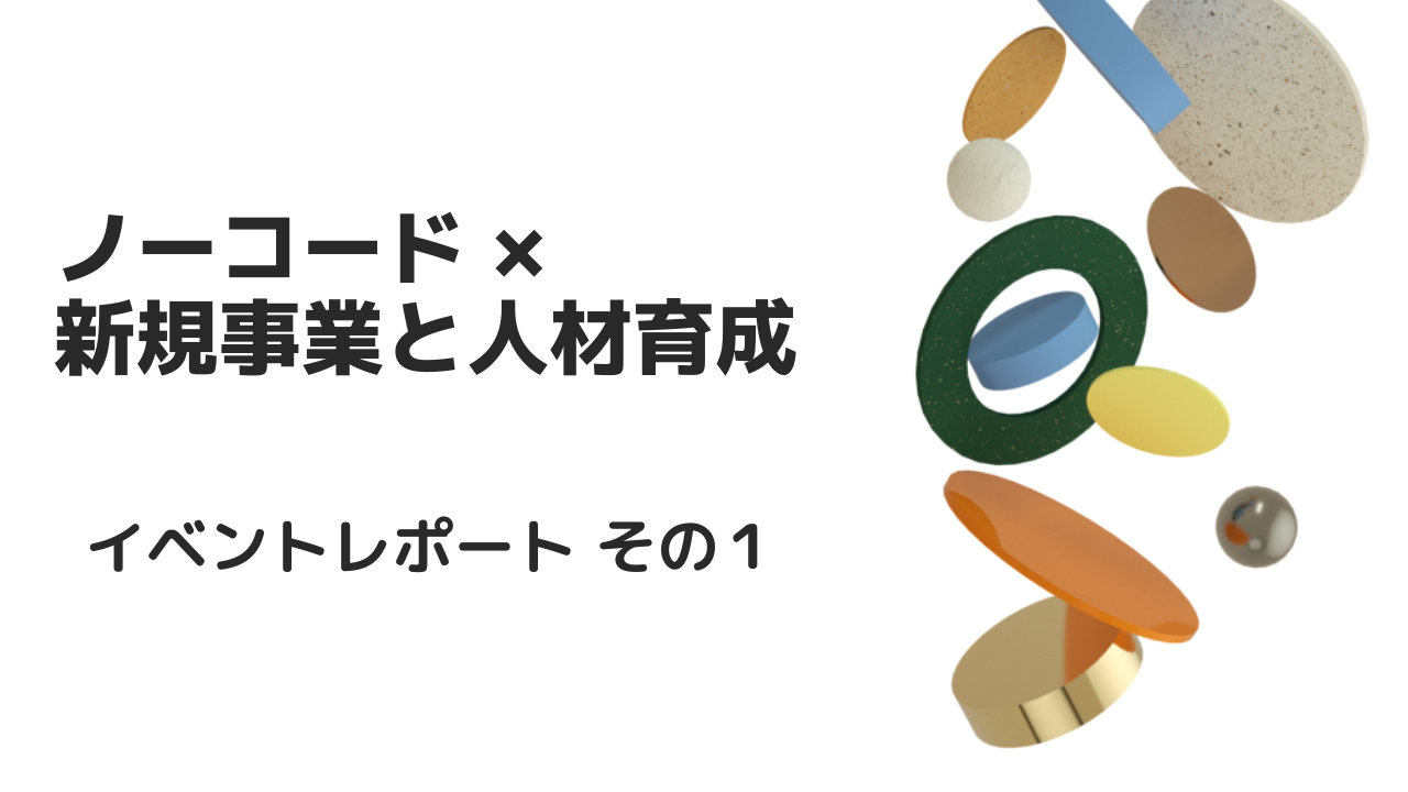 【ノーコード × 新規事業スタートアップと人材育成】イベントレポートその1   メディア   NOCODO(ノコド)