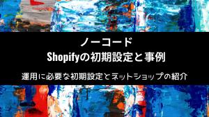 【使い方解説と事例】ノーコードツールShopifyの初期設定と事例紹介