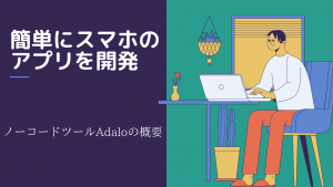 【Adaloとは】簡単にネイティブアプリを開発できるノーコードツール