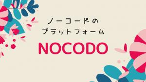 国内唯一のノーコードプラットフォーム!!NOCODO(ノコド)の紹介