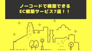 ノーコードECツール7選!おすすめのECプラットフォームとは!?